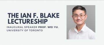 Professor Wei Yu Inaugural Speaker Ian F. Blake Lectureship